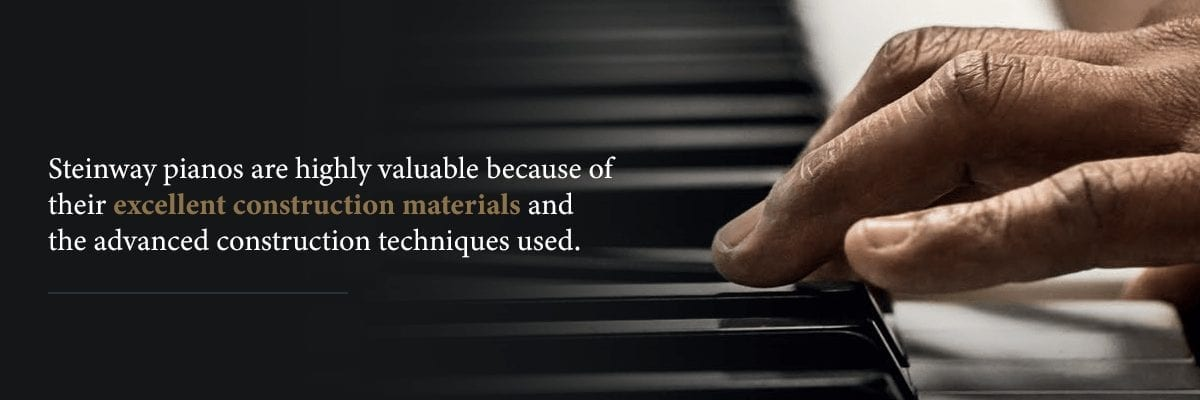 excellent contstruction is why steinways are highly valuable